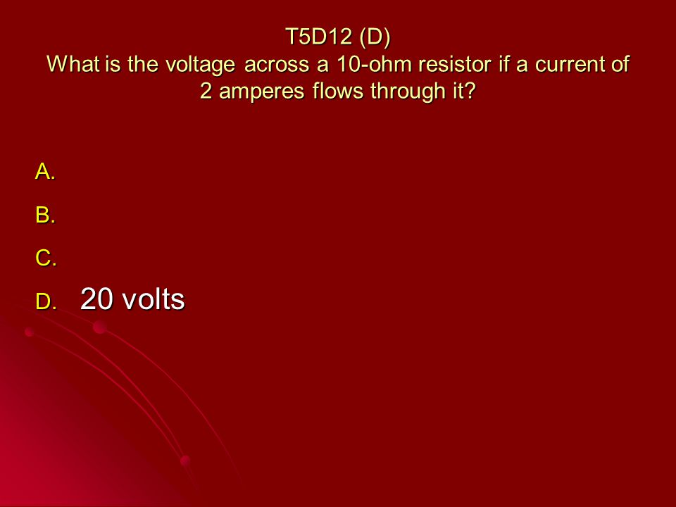 T5D12 (D) What is the voltage across a 10-ohm resistor if a current of 2 amperes flows through it.