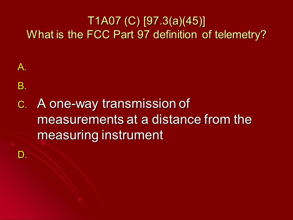 T1A07 (C) [97.3(a)(45)] What is the FCC Part 97 definition of telemetry.