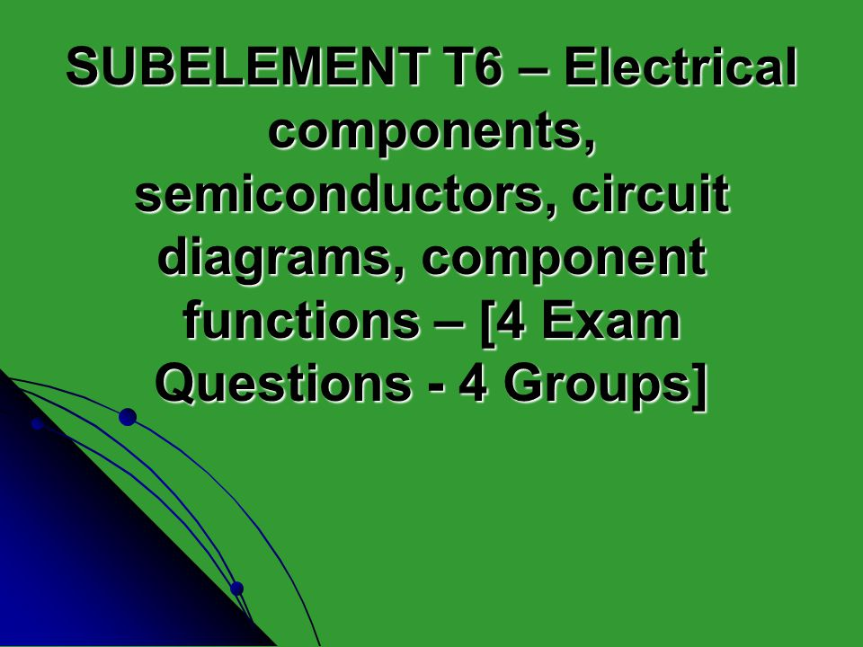 SUBELEMENT T6 – Electrical components, semiconductors, circuit diagrams, component functions – [4 Exam Questions - 4 Groups]