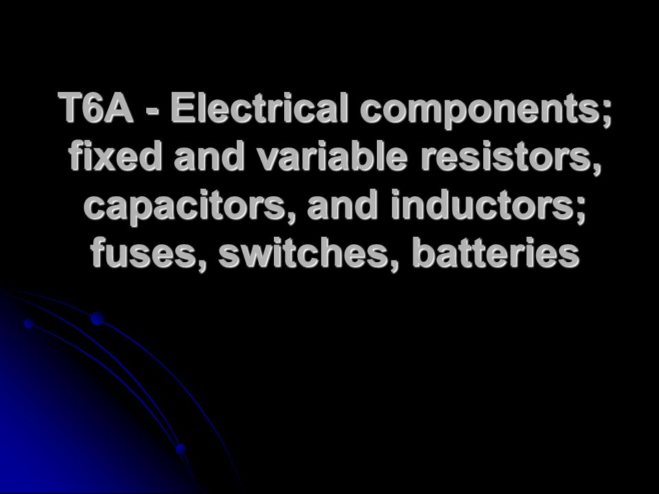 T6A - Electrical components; fixed and variable resistors, capacitors, and inductors; fuses, switches, batteries