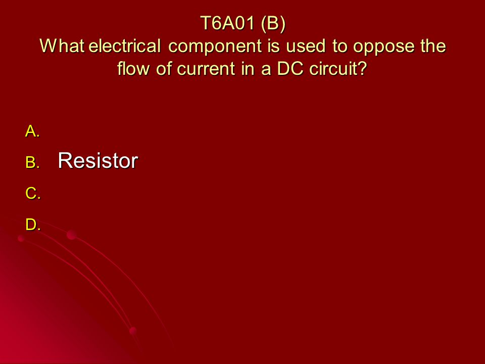 T6A01 (B) What electrical component is used to oppose the flow of current in a DC circuit.