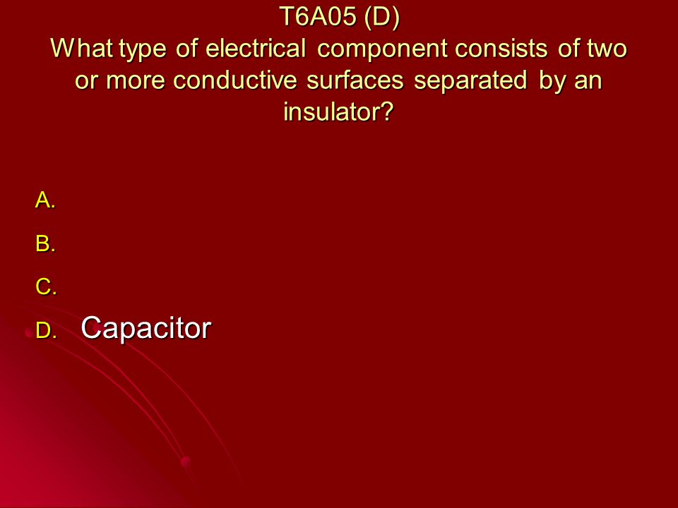 T6A05 (D) What type of electrical component consists of two or more conductive surfaces separated by an insulator.