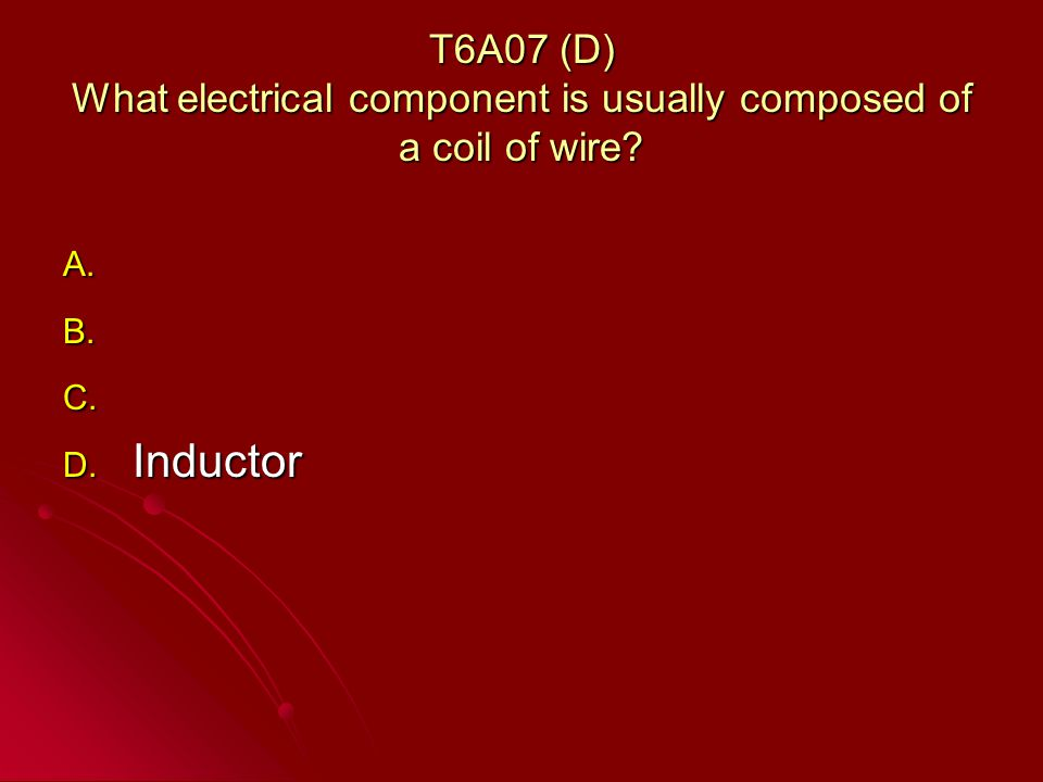 T6A07 (D) What electrical component is usually composed of a coil of wire.