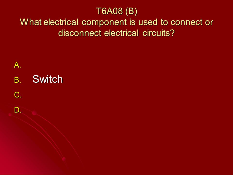 T6A08 (B) What electrical component is used to connect or disconnect electrical circuits.