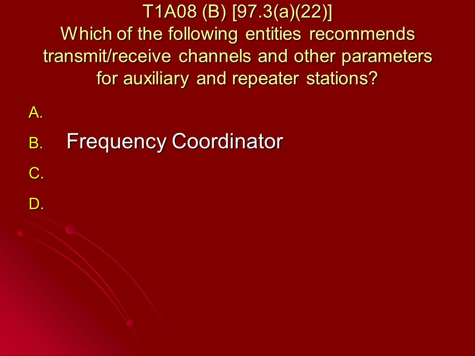 T1A08 (B) [97.3(a)(22)] Which of the following entities recommends transmit/receive channels and other parameters for auxiliary and repeater stations.