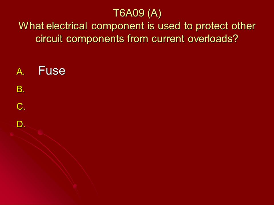 T6A09 (A) What electrical component is used to protect other circuit components from current overloads.