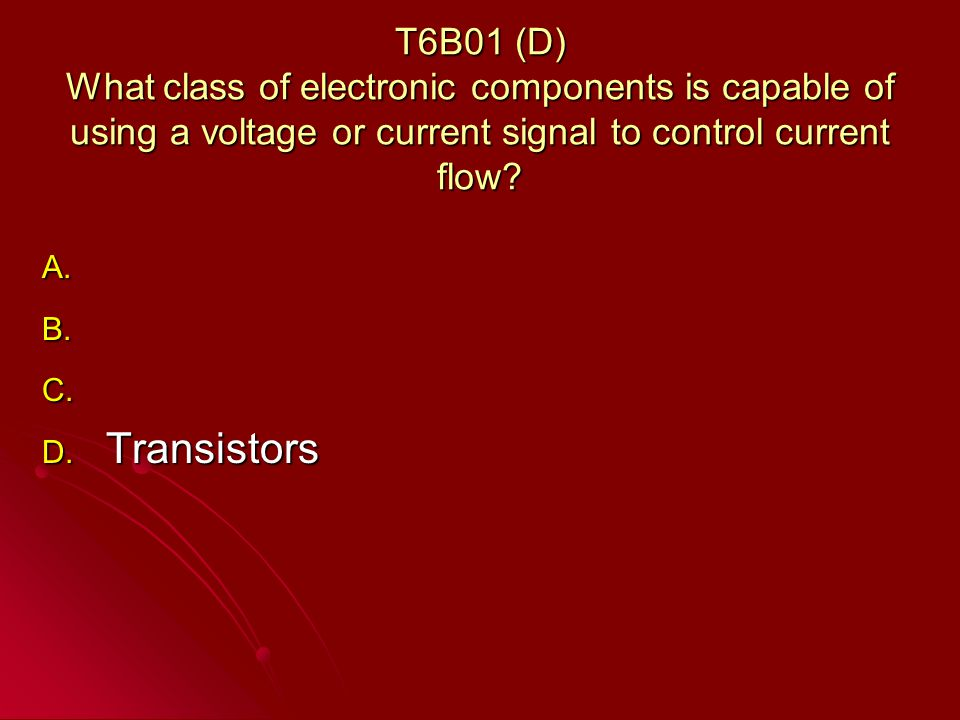 T6B01 (D) What class of electronic components is capable of using a voltage or current signal to control current flow.
