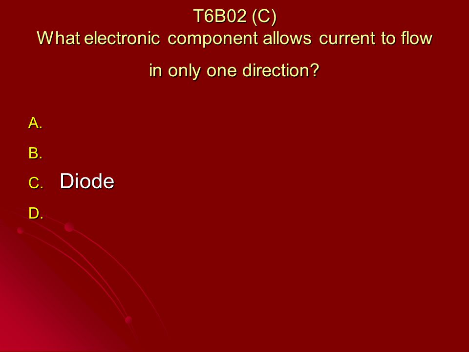 T6B02 (C) What electronic component allows current to flow in only one direction.