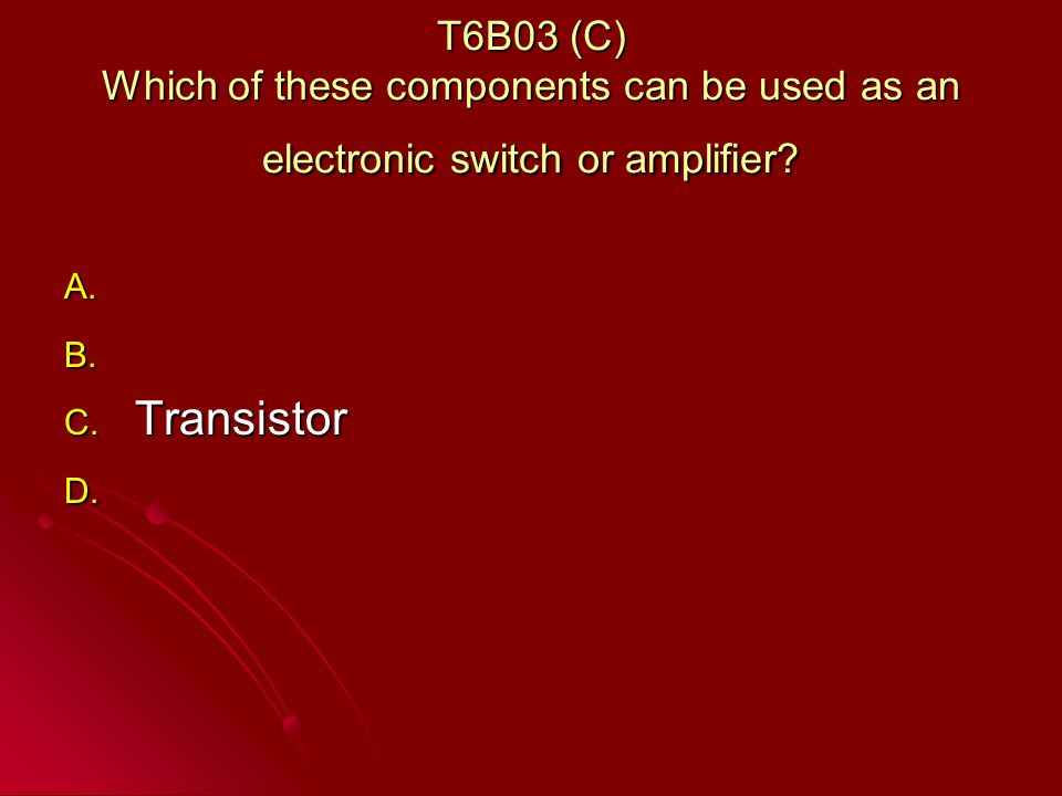 T6B03 (C) Which of these components can be used as an electronic switch or amplifier.