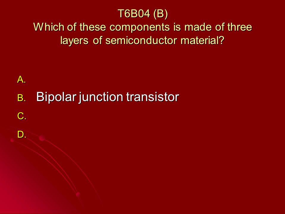 T6B04 (B) Which of these components is made of three layers of semiconductor material.
