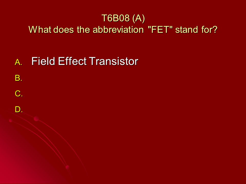 T6B08 (A) What does the abbreviation FET stand for A. Field Effect Transistor B. B. C. C. D. D.