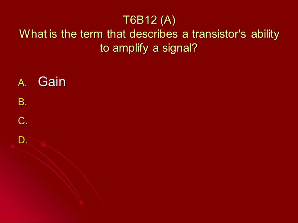 T6B12 (A) What is the term that describes a transistor s ability to amplify a signal.