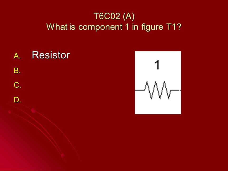 T6C02 (A) What is component 1 in figure T1 A. Resistor B. B. C. C. D. D.