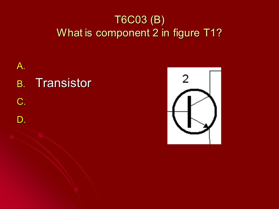 T6C03 (B) What is component 2 in figure T1 A. A. B. Transistor C. C. D. D.