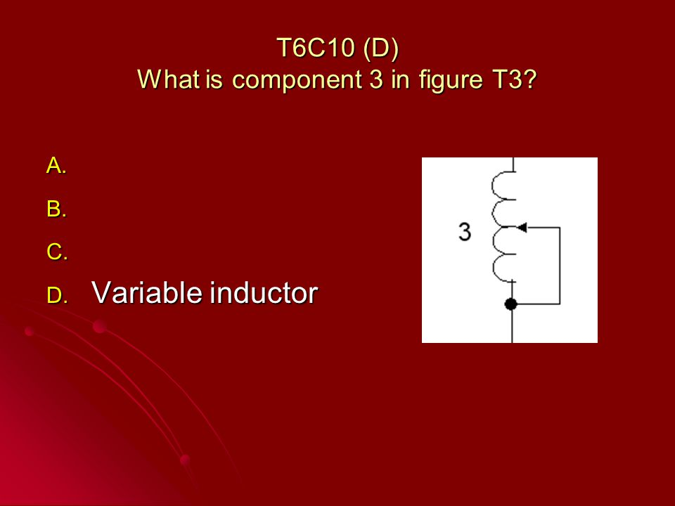 T6C10 (D) What is component 3 in figure T3 A. A. B. B. C. C. D. Variable inductor