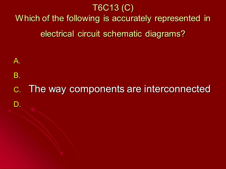 T6C13 (C) Which of the following is accurately represented in electrical circuit schematic diagrams.
