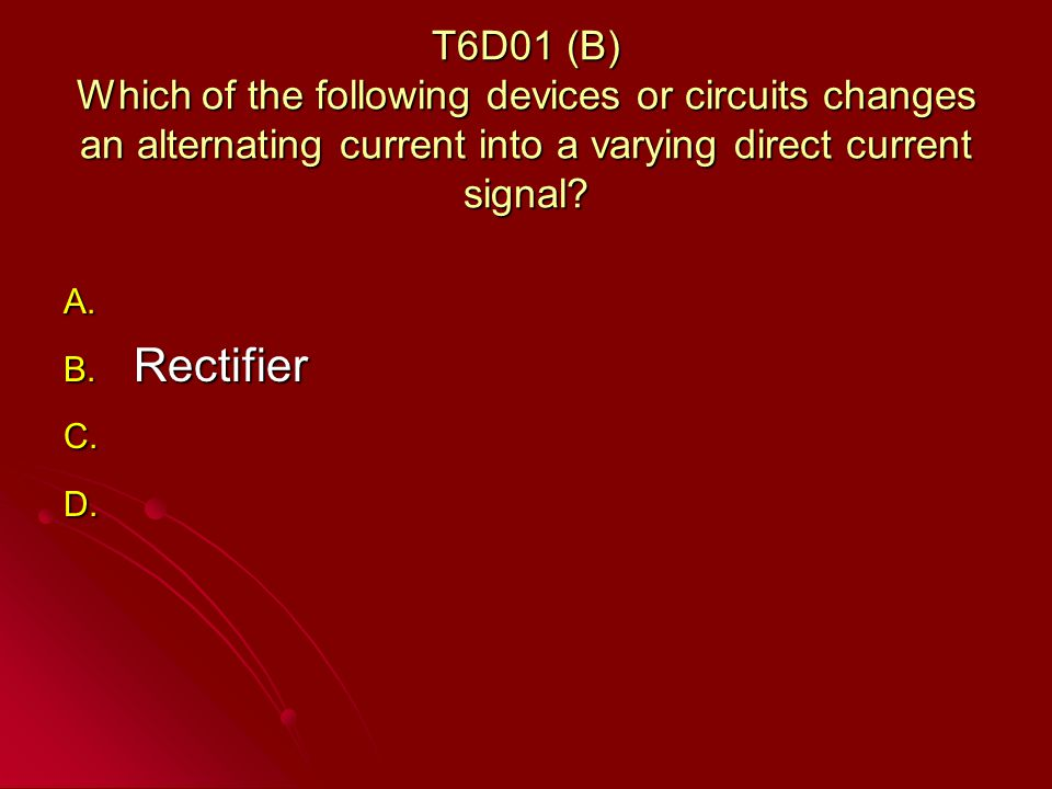 T6D01 (B) Which of the following devices or circuits changes an alternating current into a varying direct current signal.