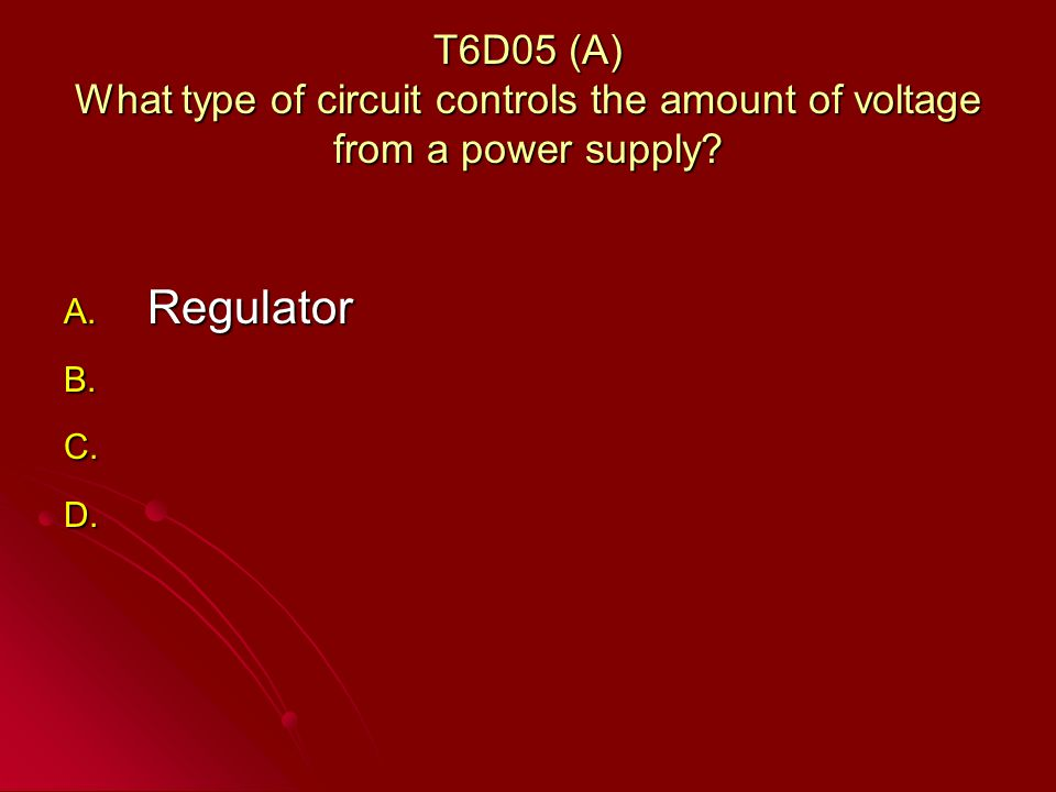 T6D05 (A) What type of circuit controls the amount of voltage from a power supply.