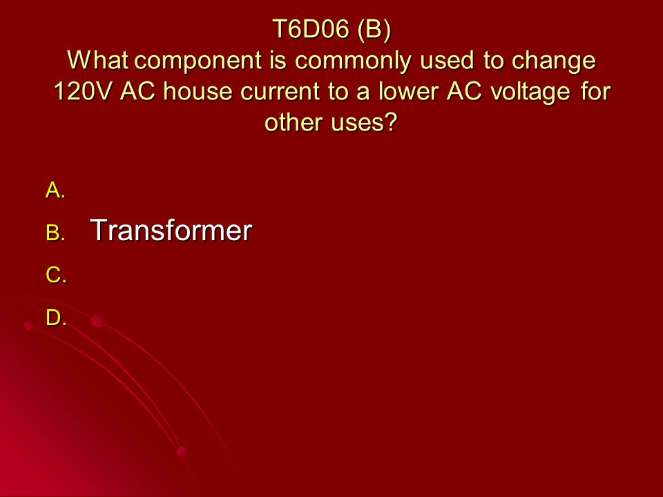 T6D06 (B) What component is commonly used to change 120V AC house current to a lower AC voltage for other uses.