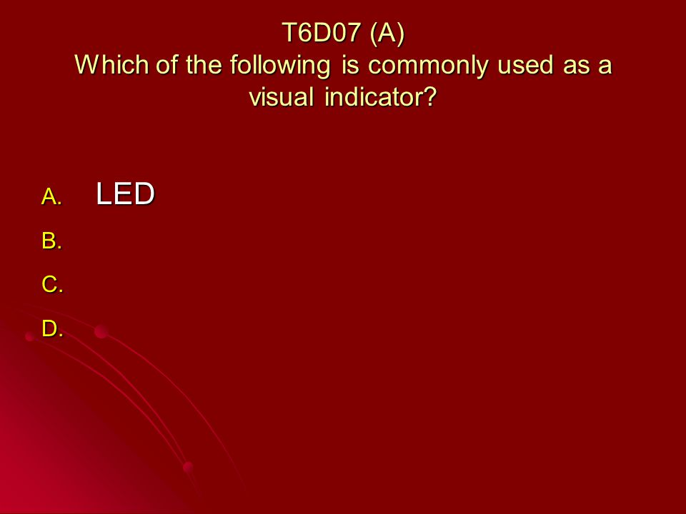 T6D07 (A) Which of the following is commonly used as a visual indicator A. LED B. B. C. C. D. D.