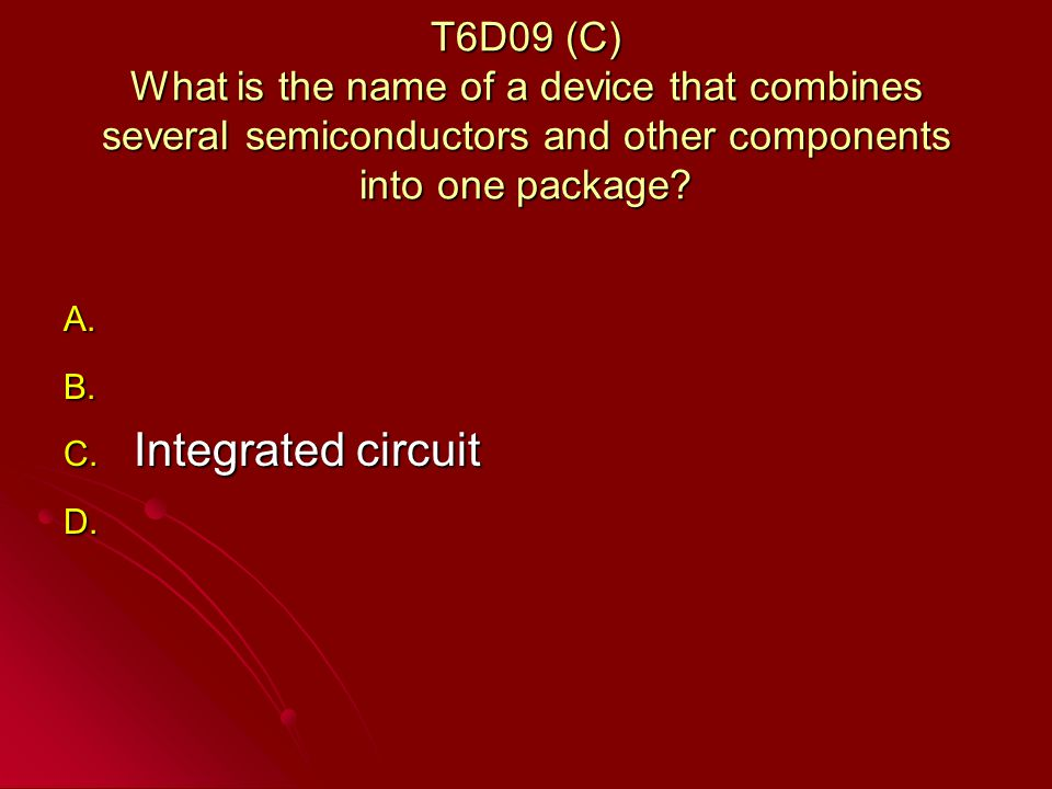 T6D09 (C) What is the name of a device that combines several semiconductors and other components into one package.