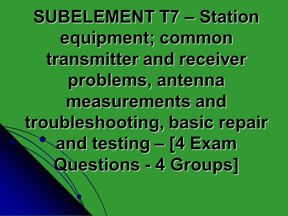 SUBELEMENT T7 – Station equipment; common transmitter and receiver problems, antenna measurements and troubleshooting, basic repair and testing – [4 Exam Questions - 4 Groups]