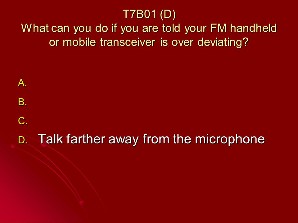 T7B01 (D) What can you do if you are told your FM handheld or mobile transceiver is over deviating.