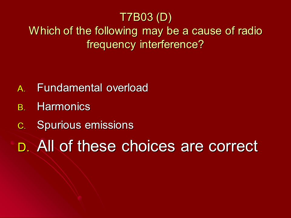 T7B03 (D) Which of the following may be a cause of radio frequency interference.