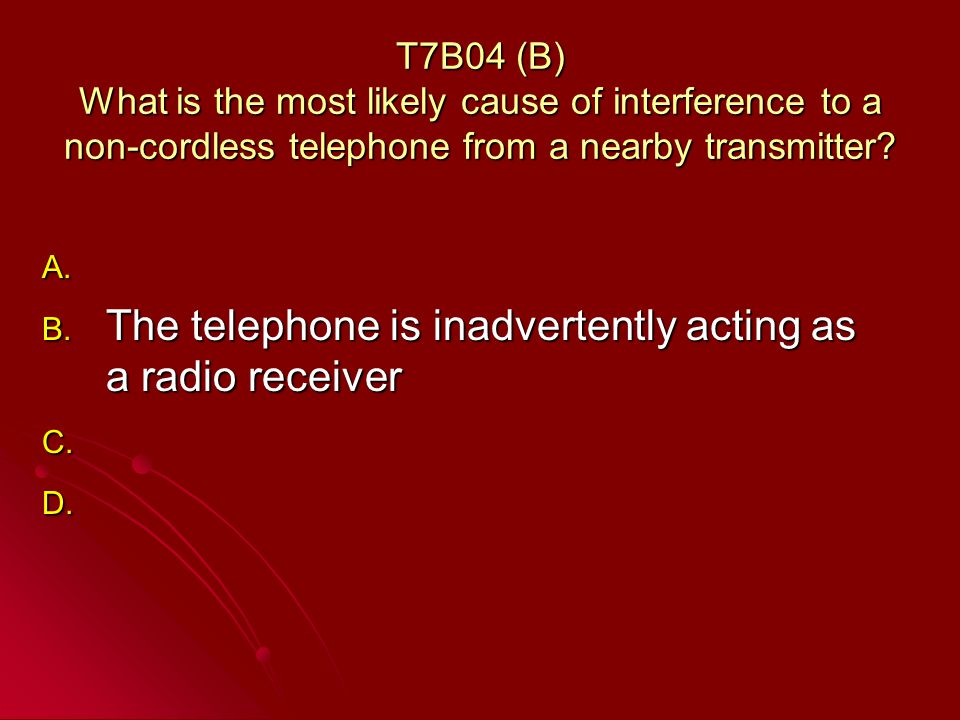 T7B04 (B) What is the most likely cause of interference to a non-cordless telephone from a nearby transmitter.