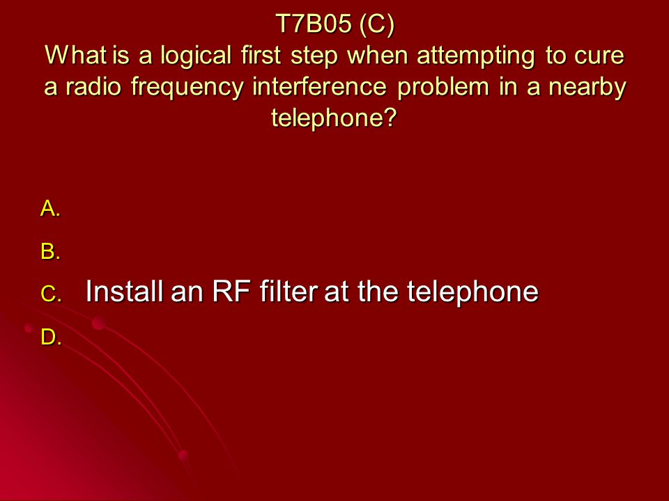 T7B05 (C) What is a logical first step when attempting to cure a radio frequency interference problem in a nearby telephone.