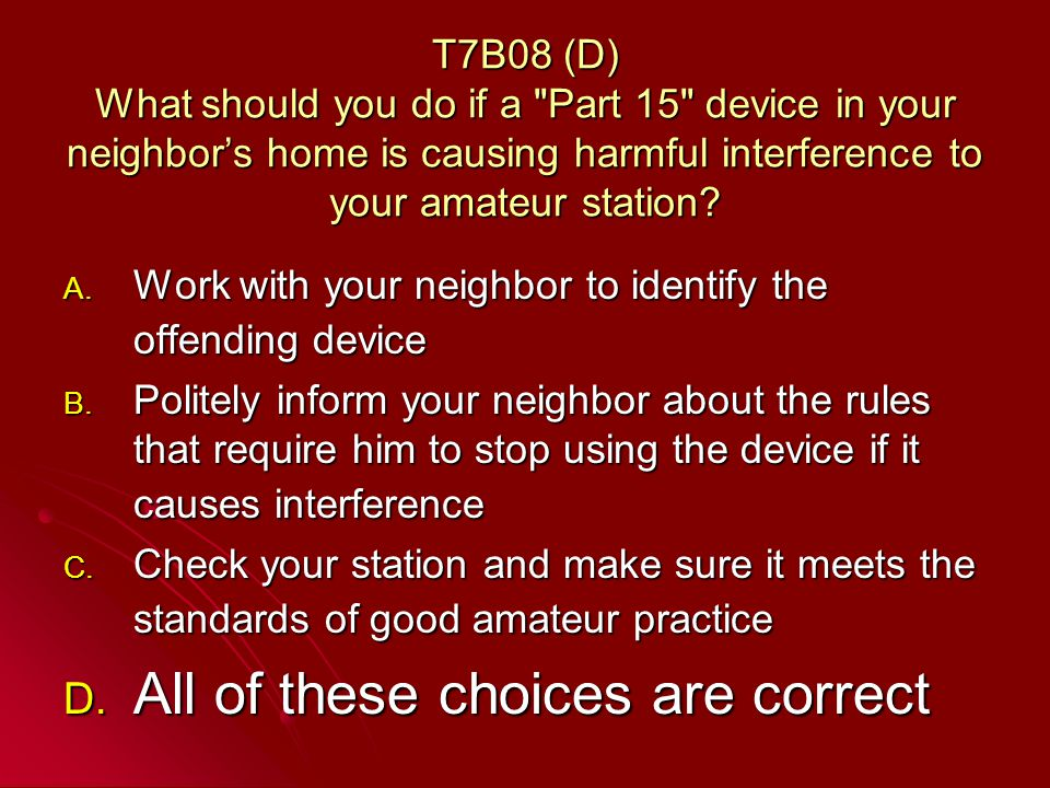 T7B08 (D) What should you do if a Part 15 device in your neighbors home is causing harmful interference to your amateur station.
