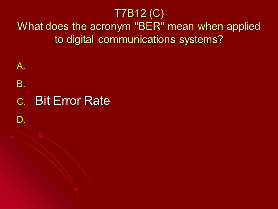 T7B12 (C) What does the acronym BER mean when applied to digital communications systems.