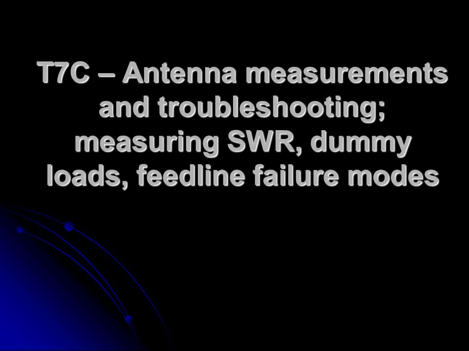 T7C – Antenna measurements and troubleshooting; measuring SWR, dummy loads, feedline failure modes