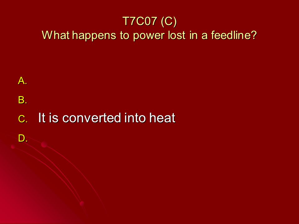 T7C07 (C) What happens to power lost in a feedline A. A. B. B. C. It is converted into heat D. D.