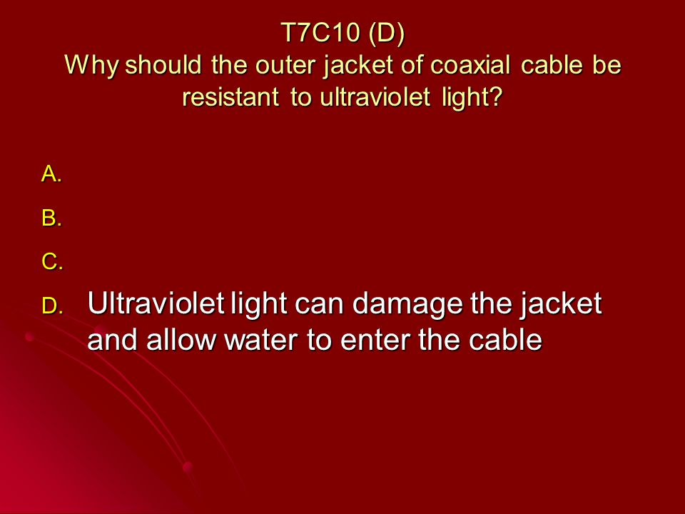 T7C10 (D) Why should the outer jacket of coaxial cable be resistant to ultraviolet light.