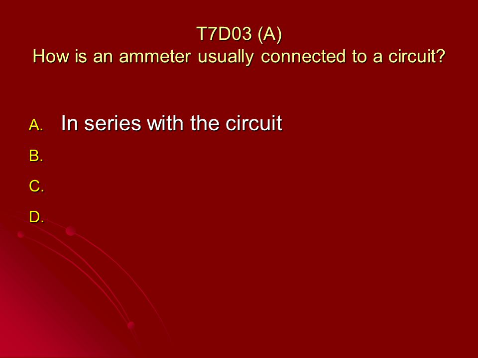 T7D03 (A) How is an ammeter usually connected to a circuit.