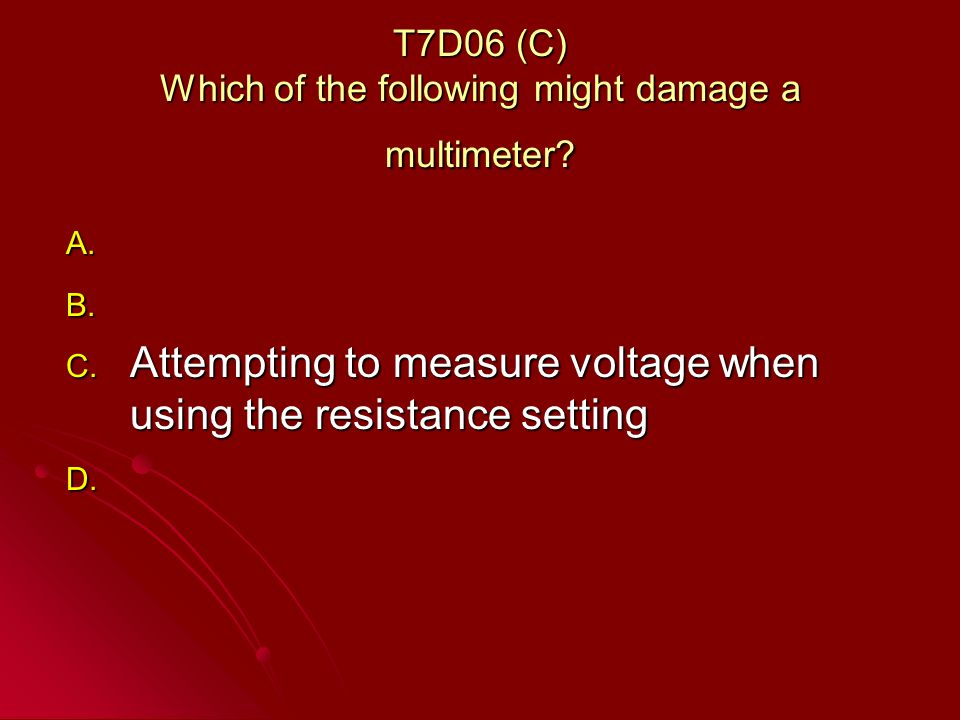 T7D06 (C) Which of the following might damage a multimeter.
