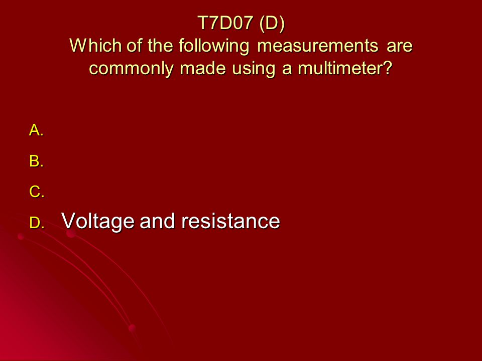 T7D07 (D) Which of the following measurements are commonly made using a multimeter.