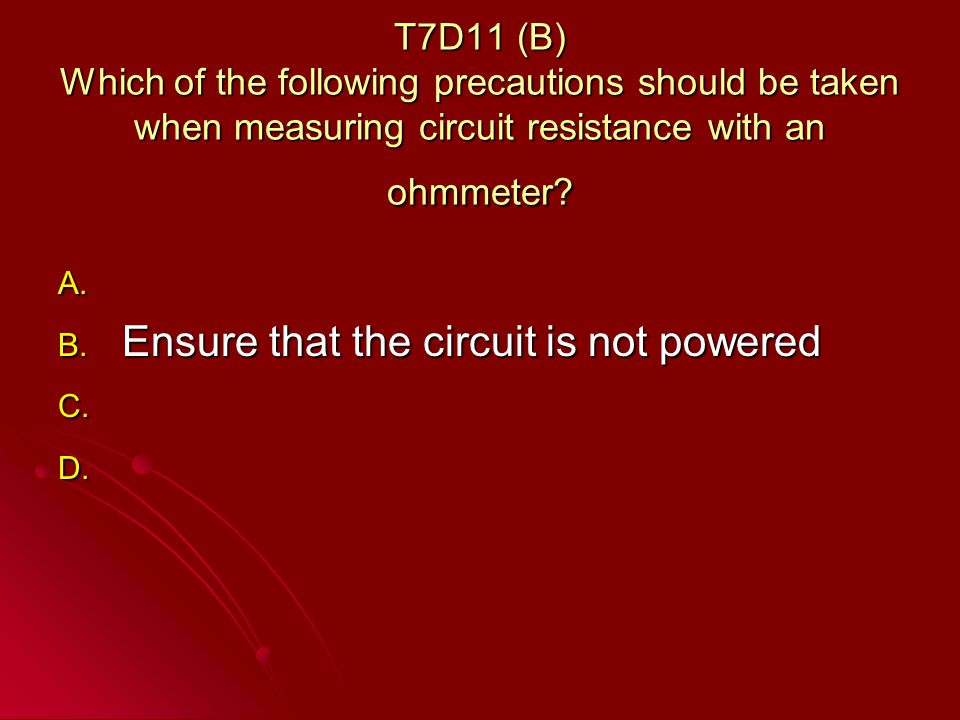 T7D11 (B) Which of the following precautions should be taken when measuring circuit resistance with an ohmmeter.