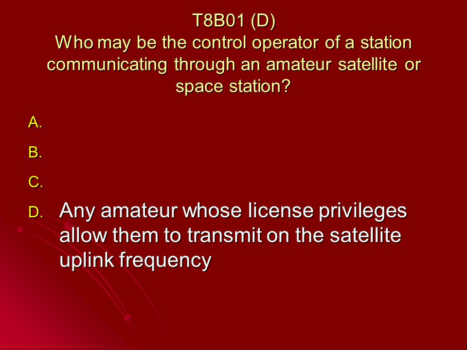T8B01 (D) Who may be the control operator of a station communicating through an amateur satellite or space station.