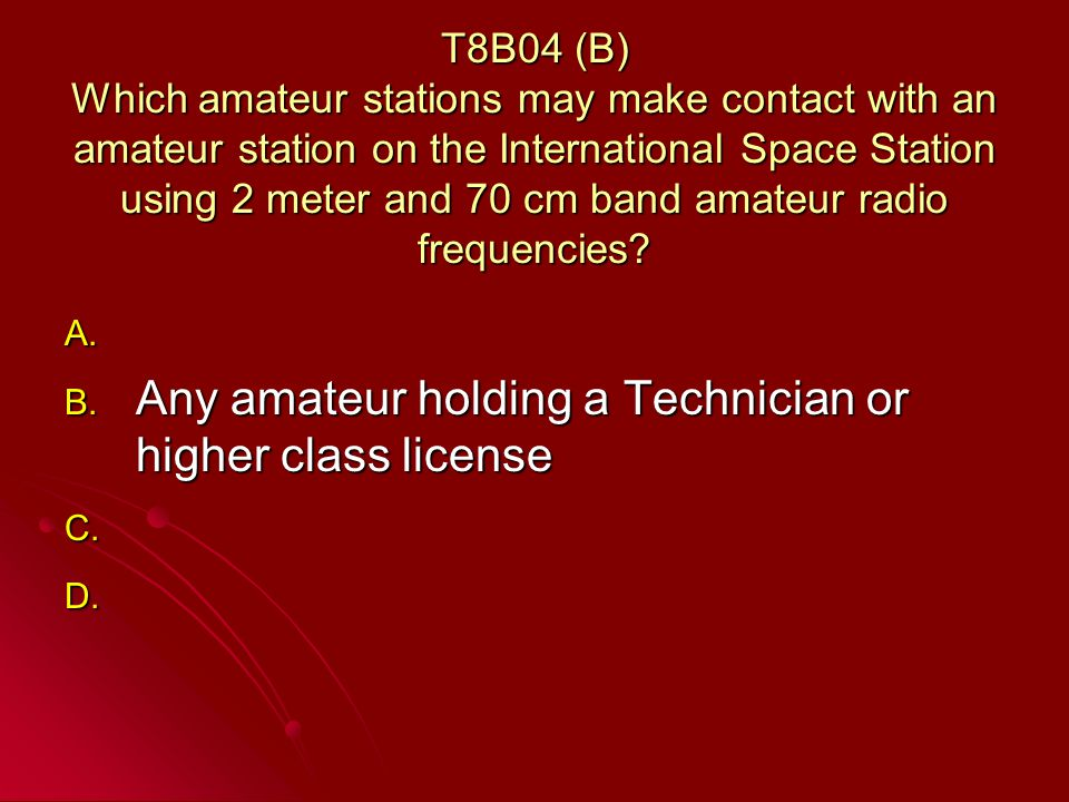 T8B04 (B) Which amateur stations may make contact with an amateur station on the International Space Station using 2 meter and 70 cm band amateur radio frequencies.