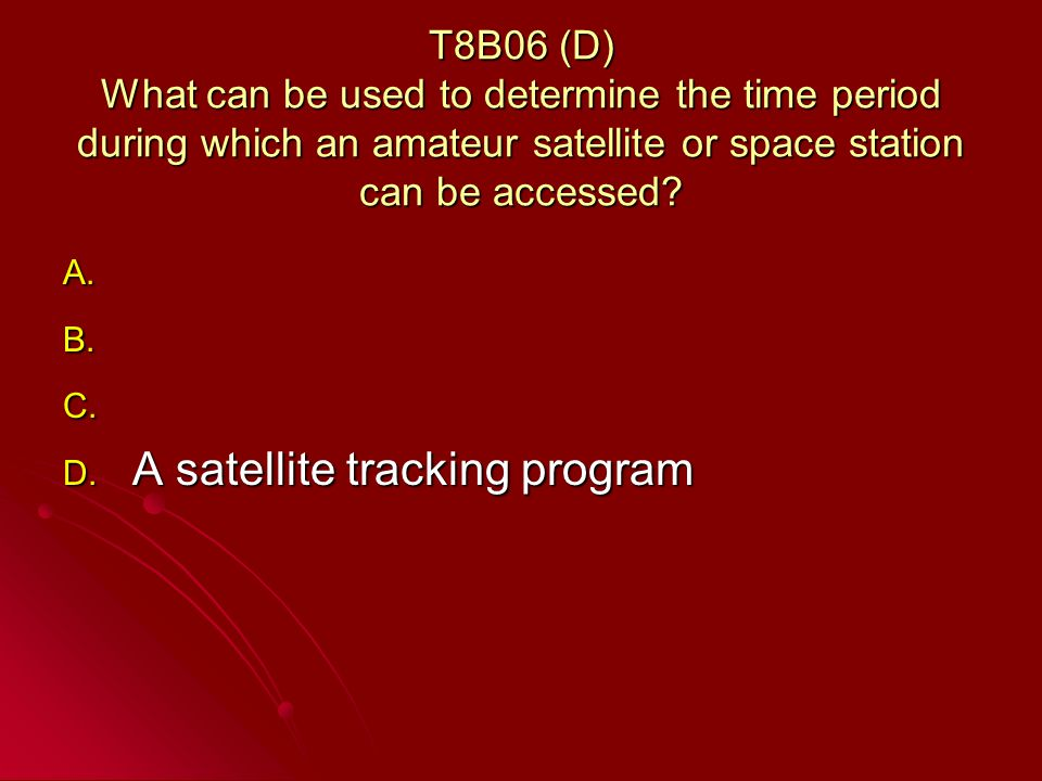 T8B06 (D) What can be used to determine the time period during which an amateur satellite or space station can be accessed.
