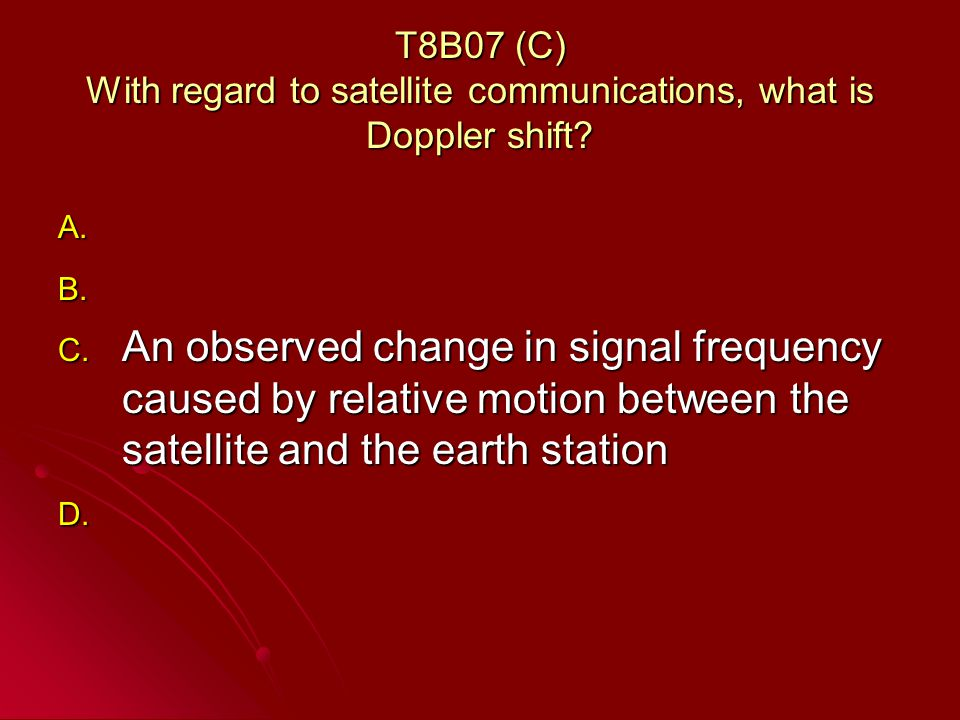 T8B07 (C) With regard to satellite communications, what is Doppler shift.