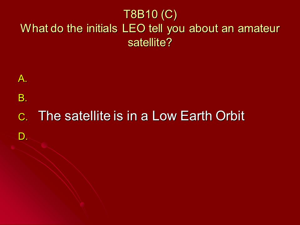 T8B10 (C) What do the initials LEO tell you about an amateur satellite.