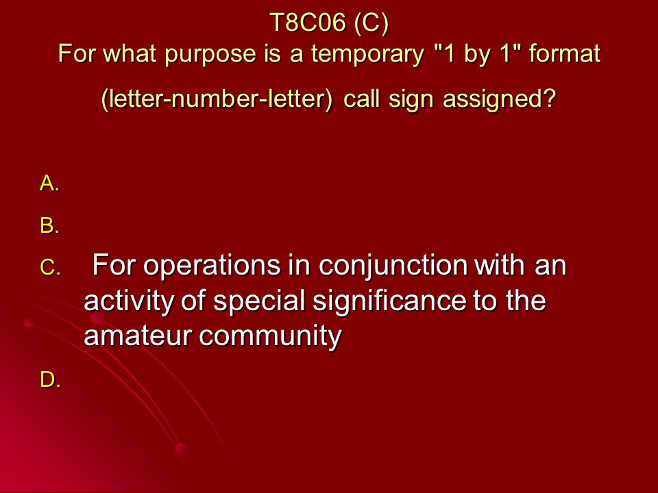 T8C06 (C) For what purpose is a temporary 1 by 1 format (letter-number-letter) call sign assigned.