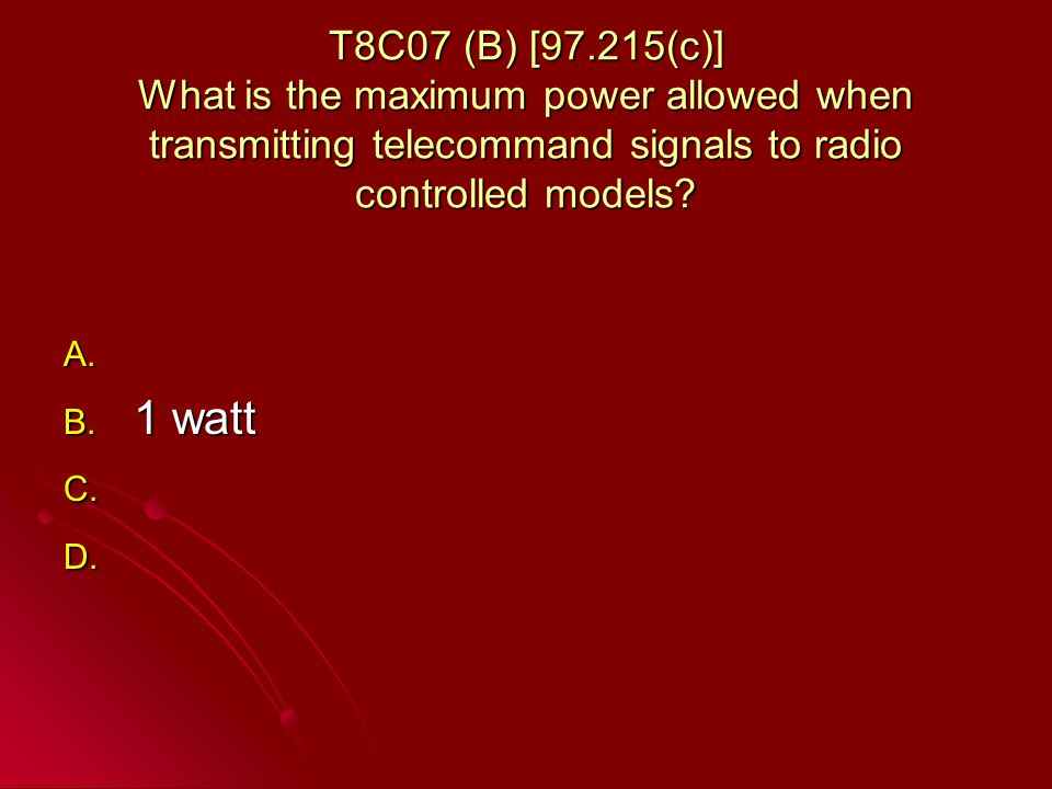 T8C07 (B) [97.215(c)] What is the maximum power allowed when transmitting telecommand signals to radio controlled models.