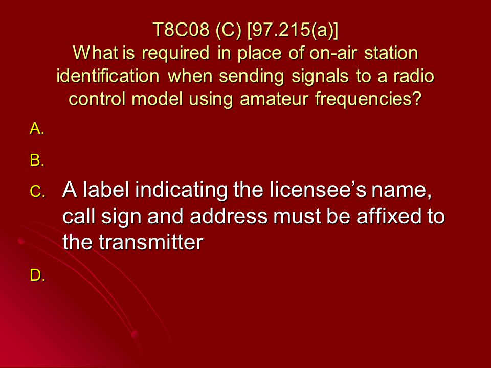 T8C08 (C) [97.215(a)] What is required in place of on-air station identification when sending signals to a radio control model using amateur frequencies.