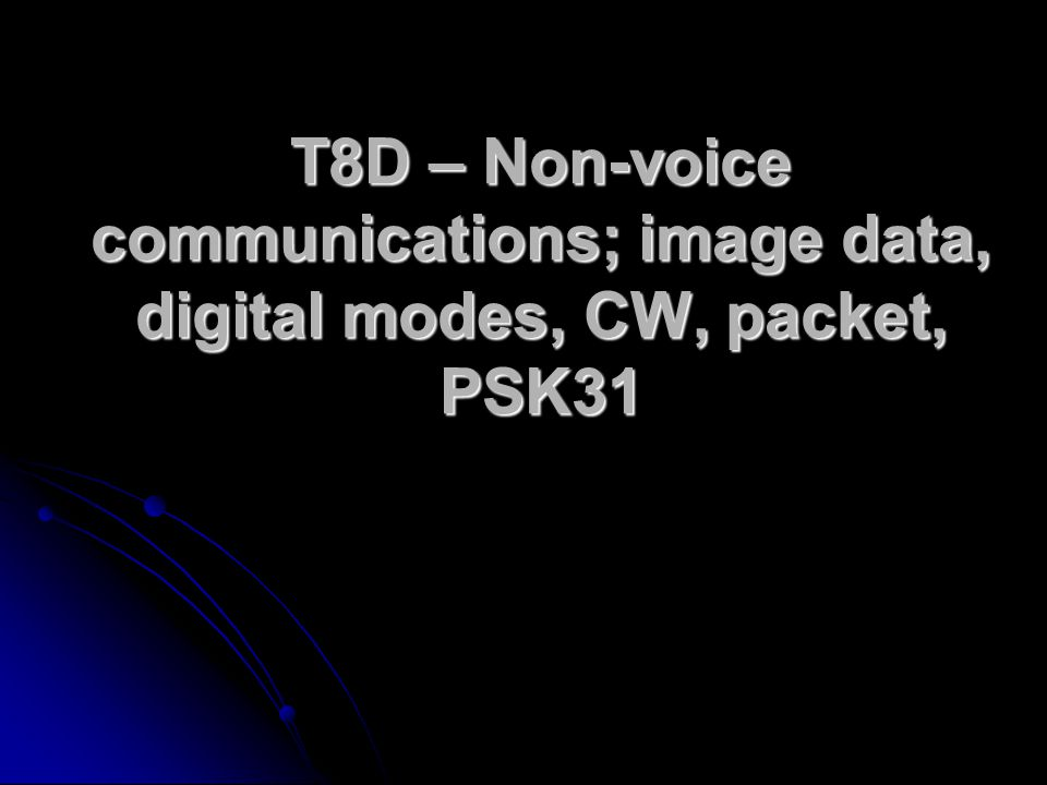 T8D – Non-voice communications; image data, digital modes, CW, packet, PSK31