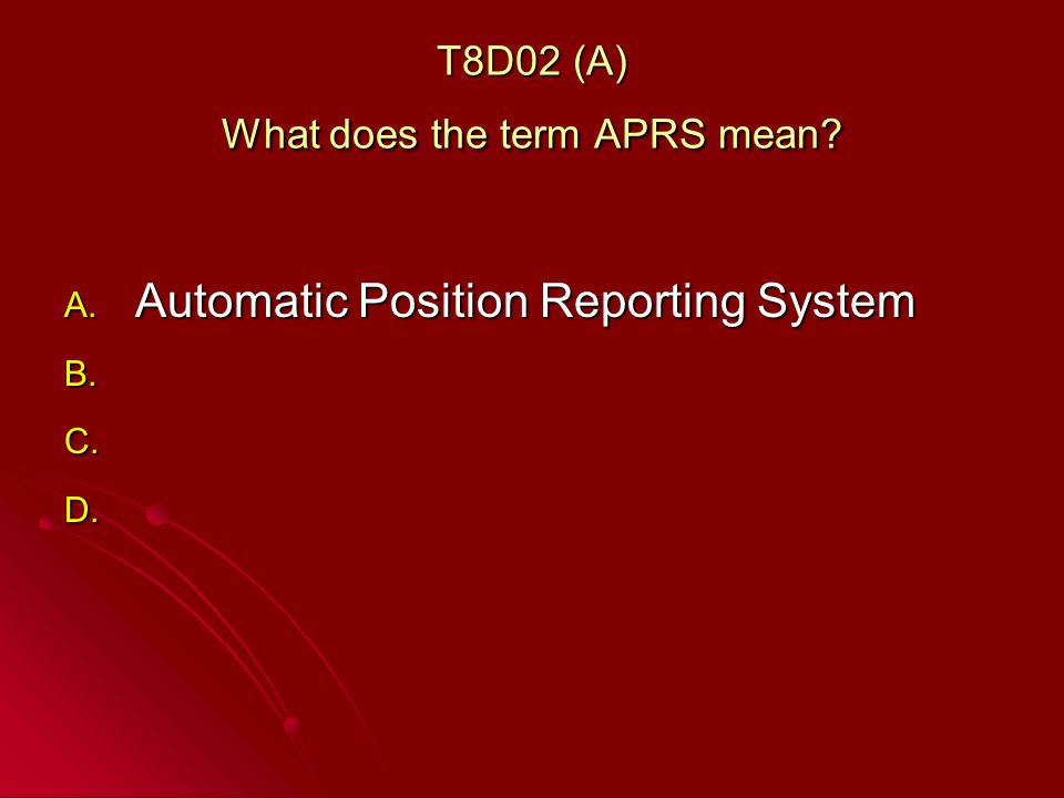 T8D02 (A) What does the term APRS mean A. Automatic Position Reporting System B. B. C. C. D. D.