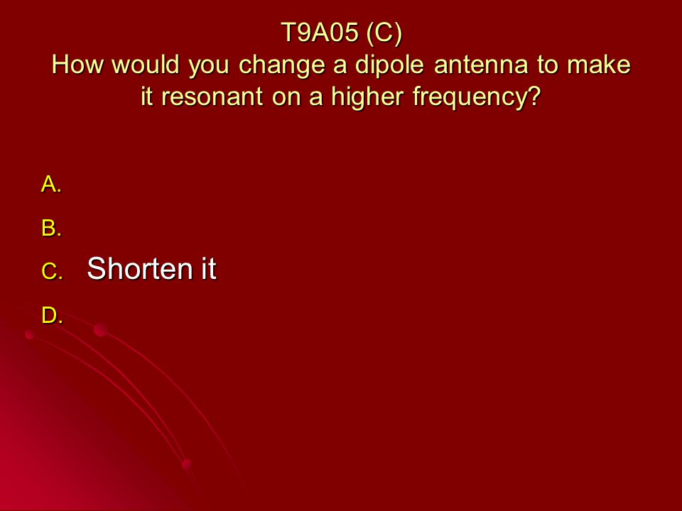 T9A05 (C) How would you change a dipole antenna to make it resonant on a higher frequency.